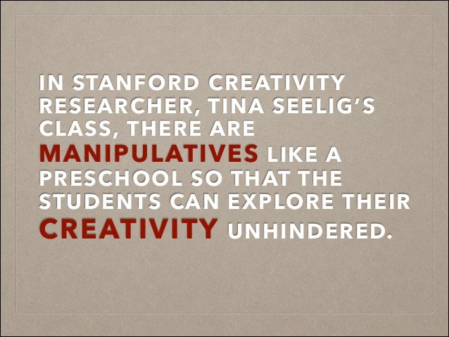 IN STANFORD CREATIVITY RESEARCHER, TINA SEELIG'S CLASS, THERE ARE MANIPULATIVES LIKE A PRESCHOOL SO THAT THE STUDENTS CAN ...