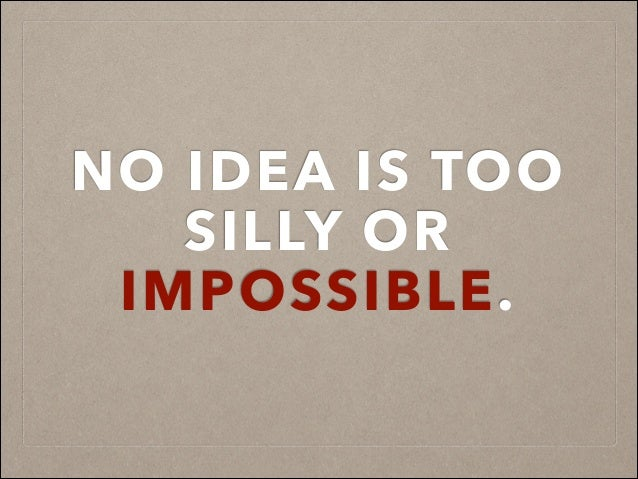 NO IDEA IS TOO SILLY OR IMPOSSIBLE.