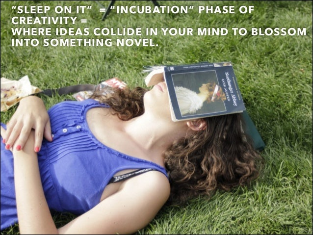 """SLEEP ON IT"" = ""INCUBATION"" PHASE OF CREATIVITY = WHERE IDEAS COLLIDE IN YOUR MIND TO BLOSSOM INTO SOMETHING NOVEL."