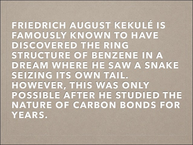 FRIEDRICH AUGUST KEKULÉ IS FAMOUSLY KNOWN TO HAVE DISCOVERED THE RING STRUCTURE OF BENZENE IN A DREAM WHERE HE SAW A SNAKE...