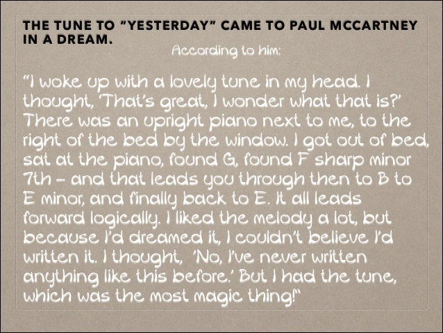 "THE TUNE TO ""YESTERDAY"" CAME TO PAUL MCCARTNEY IN A DREAM.  According to him: ! ""I woke up with a lovely tune in my head. ..."