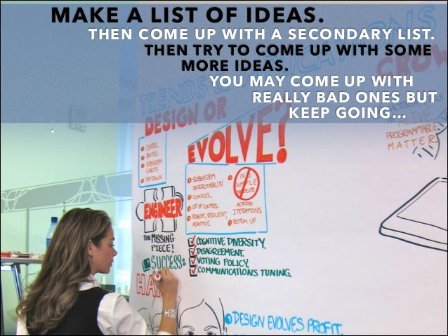 MAKE A LIST OF IDEAS. THEN COME UP WITH A SECONDARY LIST. THEN TRY TO COME UP WITH SOME MORE IDEAS. YOU MAY COME UP WITH R...