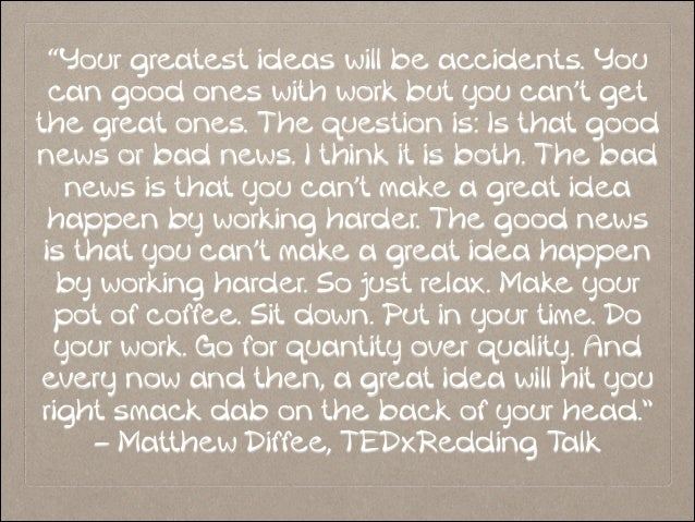 """Your greatest ideas will be accidents. You can good ones with work but you can't get the great ones. The question is: Is ..."