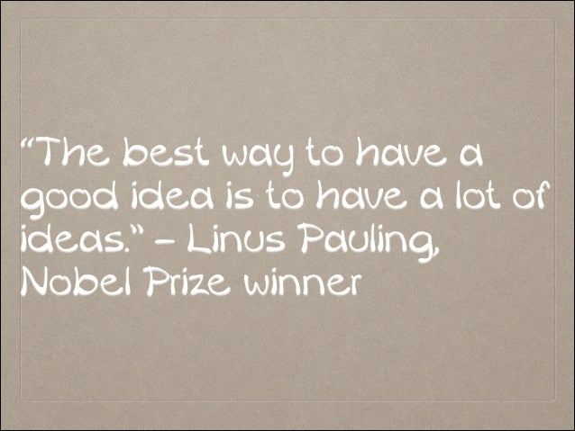 """The best way to have a good idea is to have a lot of ideas."" – Linus Pauling, Nobel Prize winner"