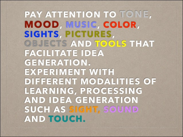 PAY ATTENTION TO TONE, MOOD, MUSIC, COLOR, SIGHTS, PICTURES, OBJECTS AND TOOLS THAT FACILITATE IDEA GENERATION. EXPERIMENT...