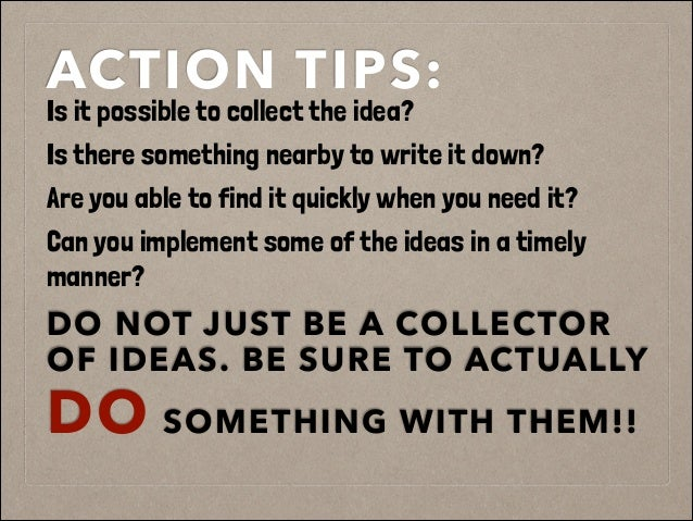 ACTION TIPS: Is it possible to collect the idea? Is there something nearby to write it down? Are you able to find it quick...