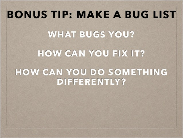 BONUS TIP: MAKE A BUG LIST ! WHAT BUGS YOU? ! HOW CAN YOU FIX IT? ! HOW CAN YOU DO SOMETHING DIFFERENTLY? !