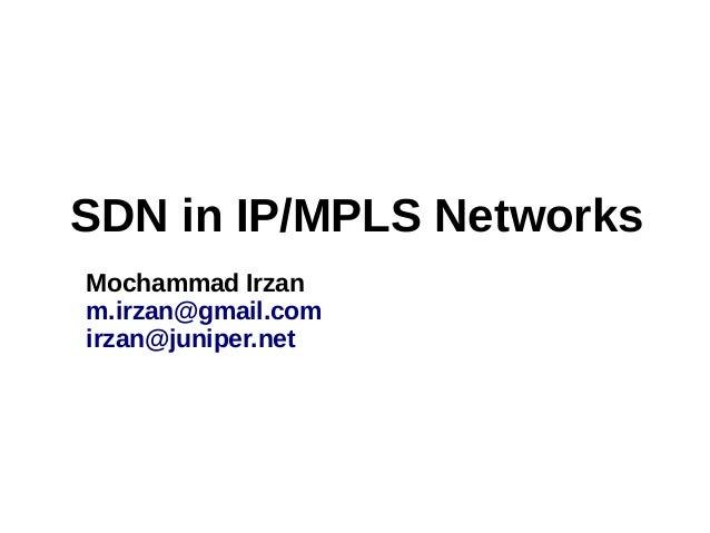 SDN in IP/MPLS Networks Mochammad Irzan m.irzan@gmail.com irzan@juniper.net