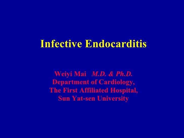 Infective Endocarditis Weiyi Mai  M.D. & Ph.D. Department of Cardiology, The First Affiliated Hospital, Sun Yat-sen Univer...