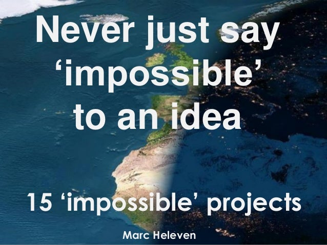 Never just say'impossible'to an ideaMarc Heleven15 'impossible' projects