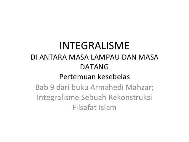 INTEGRALISME  DI ANTARA MASA LAMPAU DAN MASA DATANG Pertemuan kesebelas Bab 9 dari buku Armahedi Mahzar; Integralisme Sebu...