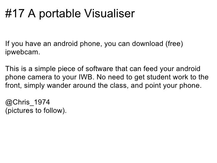 #17 A portable VisualiserIf you have an android phone, you can download (free)ipwebcam.This is a simple piece of software ...