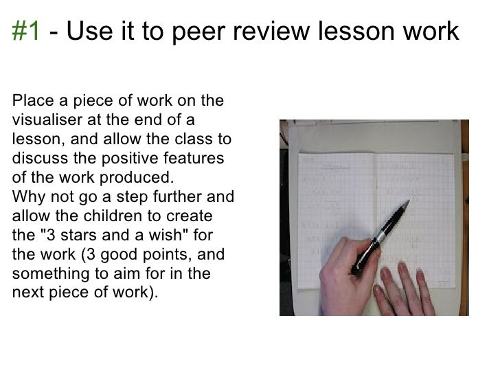 #1 - Use it to peer review lesson workPlace a piece of work on thevisualiser at the end of alesson, and allow the class to...