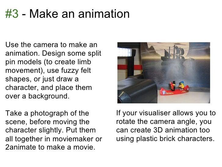 #3 - Make an animationUse the camera to make ananimation. Design some splitpin models (to create limbmovement), use fuzzy ...