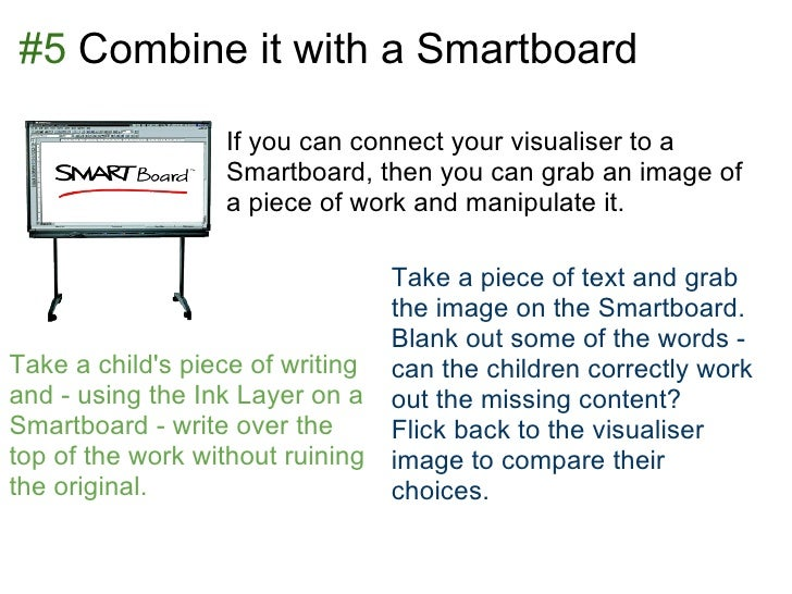 #5 Combine it with a Smartboard                  If you can connect your visualiser to a                  Smartboard, then...