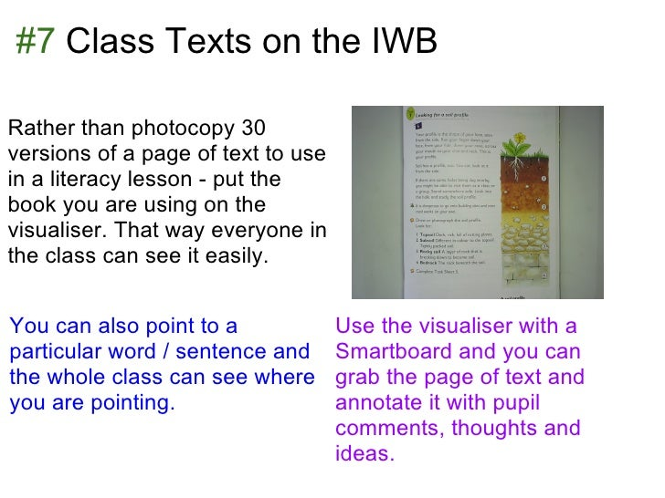 #7 Class Texts on the IWBRather than photocopy 30versions of a page of text to usein a literacy lesson - put thebook you a...