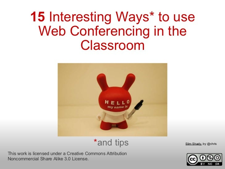15  Interesting Ways* to use Web Conferencing in the Classroom * and tips This work is licensed under a Creative Commons A...