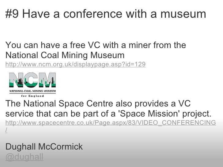 #9 Have a conference with a museumYou can have a free VC with a miner from theNational Coal Mining Museumhttp://www.ncm.or...