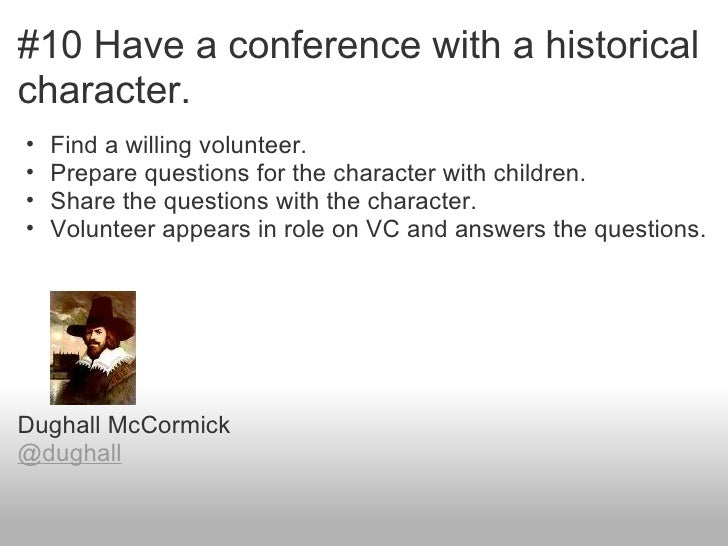#10 Have a conference with a historicalcharacter.•   Find a willing volunteer.•   Prepare questions for the character with...