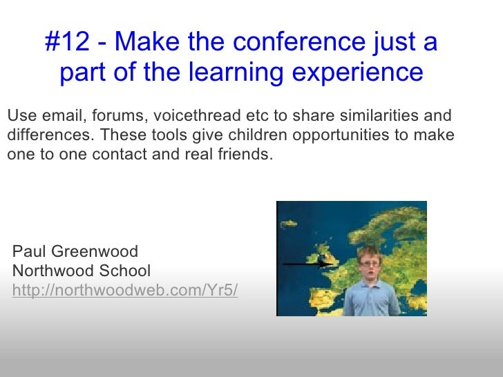 #12 - Make the conference just a      part of the learning experienceUse email, forums, voicethread etc to share similarit...