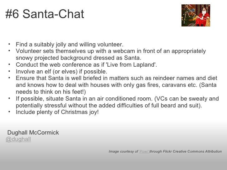 #6 Santa-Chat• Find a suitably jolly and willing volunteer.• Volunteer sets themselves up with a webcam in front of an app...