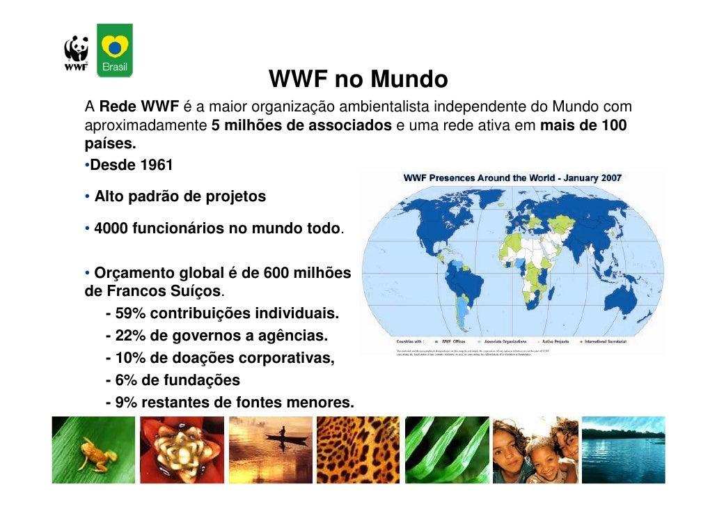 WWF no Mundo A Rede WWF é a maior organização ambientalista independente do Mundo com aproximadamente 5 milhões de associa...