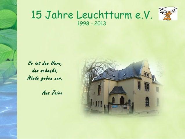 15 Jahre Leuchtturm e.V. 1998 - 2013 Es ist das Herz, das schenkt, Hände geben nur. Aus Zaire