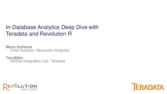 Mario Inchiosa Chief Scientist, Revolution Analytics In-Database Analytics Deep Dive with Teradata and Revolution R Tim Mi...