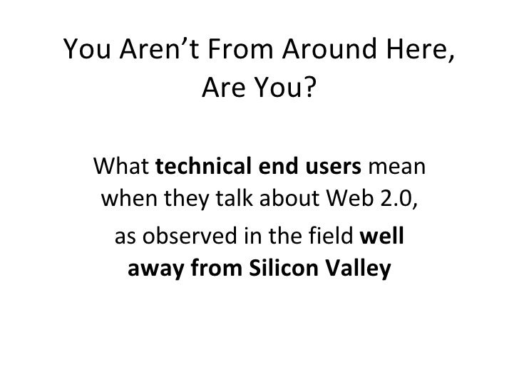 You Aren't From Around Here, Are You? What  technical end users  mean when they talk about Web 2.0, as observed in the fie...