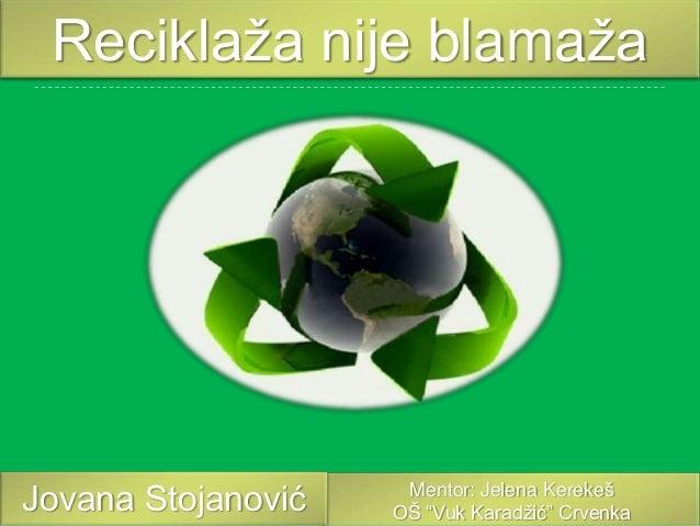 """Reciklaža nije blamaža  Jovana Stojanović  Mentor: Jelena Kerekeš OŠ """"Vuk Karadžić"""" Crvenka"""