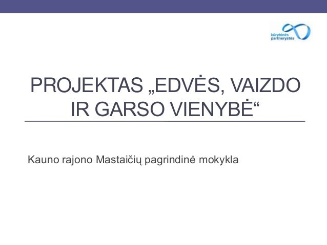 """PROJEKTAS """"EDVĖS, VAIZDOIR GARSO VIENYBĖ""""Kauno rajono Mastaičių pagrindinė mokykla"""