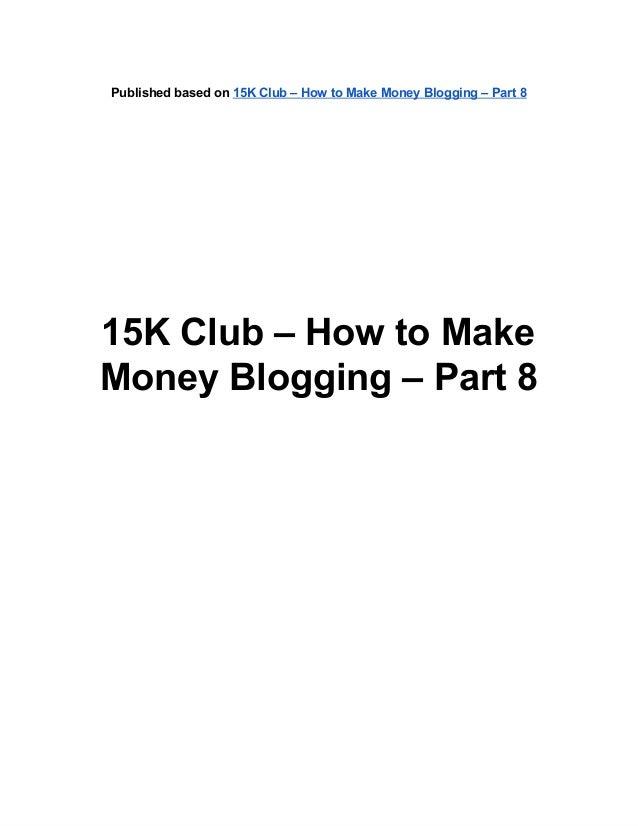 Publishedbasedon15KClub–HowtoMakeMoneyBlogging–Part815KClub–HowtoMakeMoneyBlogging–Part8