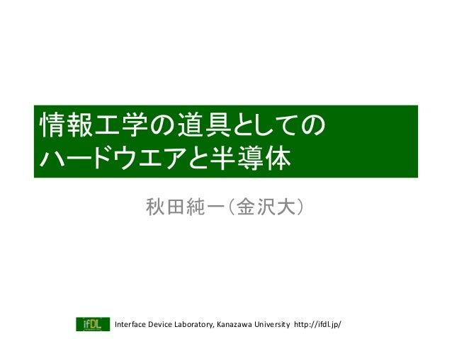 Interface Device Laboratory, Kanazawa University http://ifdl.jp/ 情報工学の道具としての ハードウエアと半導体 秋田純一(金沢大)