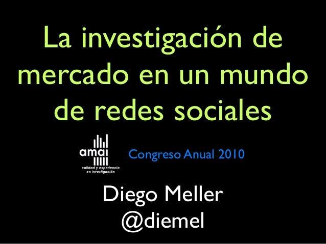 La investigación de mercado en un mundo de redes sociales Diego Meller @diemel Congreso Anual 2010
