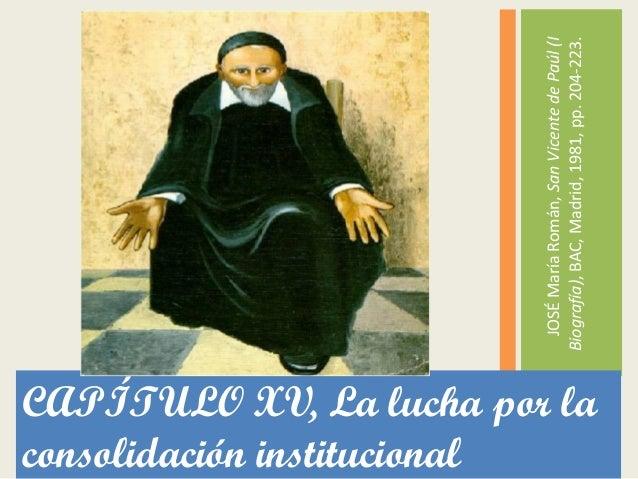 CAPÍTULO XV, La lucha por la consolidación institucional JOSÉMaríaRomán,SanVicentedePaúl(I Biografía),BAC,Madrid,1981,pp.2...