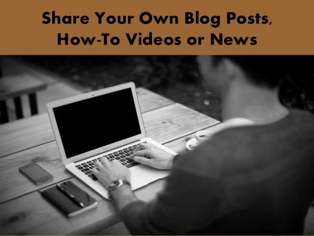 Share Your Own Blog Posts, How-To Videos or News