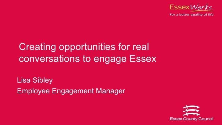 Creating opportunities for realconversations to engage EssexLisa SibleyEmployee Engagement Manager