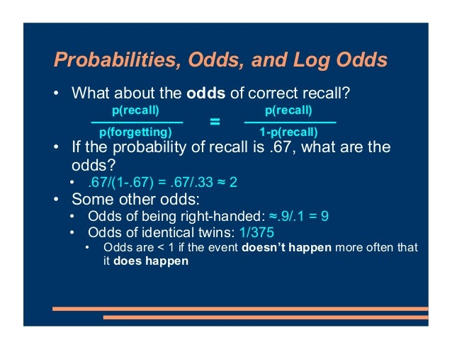 Probabilities, Odds, and Log Odds • What about the odds of correct recall? • If the probability of recall is .67, what are...