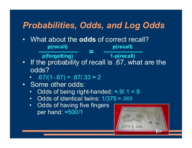Probabilities, Odds, and Log Odds • What about the odds of correct recall? • Try converting these probabilities into odds ...