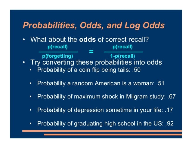 • What about the odds of correct recall? • Try converting these probabilities into odds • Probability of a coin flip being...