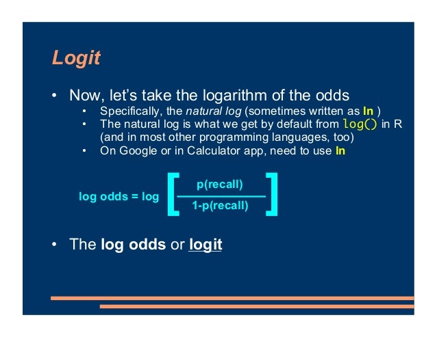Logit • Now, let's take the logarithm of the odds • The log odds or logit • If the probability of recall is 0.8, what are ...