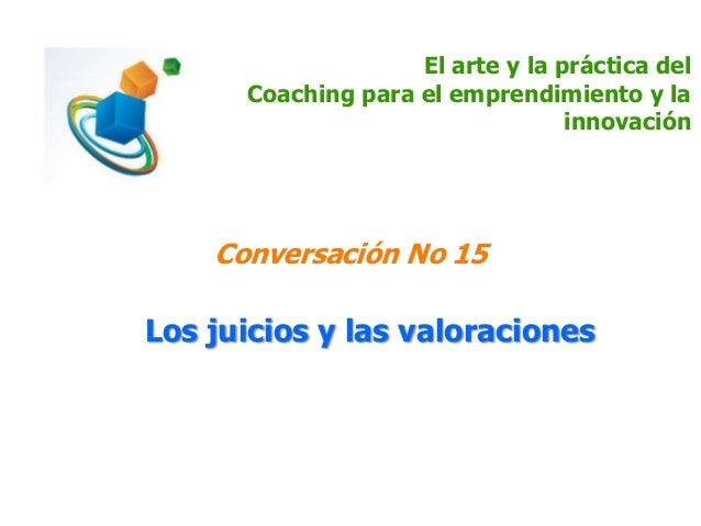 El arte y la práctica del Coaching para el emprendimiento y la innovación Conversación No 15 Los juicios y las valoraciones