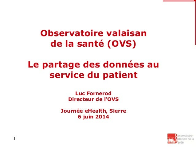 1 Observatoire valaisan de la santé (OVS) Le partage des données au service du patient Luc Fornerod Directeur de l'OVS Jou...