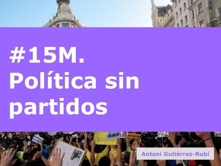 #15M.  Política sin partidos Antoni Gutiérrez-Rubí