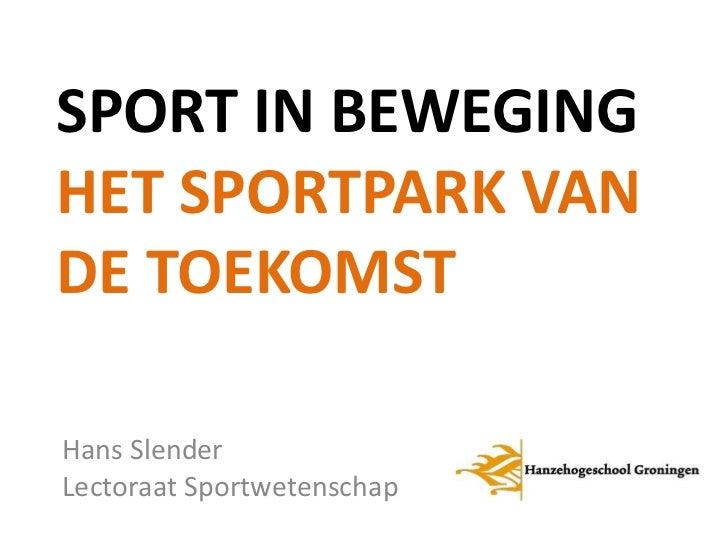 SPORT IN BEWEGINGHET SPORTPARK VANDE TOEKOMSTHans SlenderLectoraat Sportwetenschap