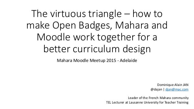 The virtuous triangle – how to make Open Badges, Mahara and Moodle work together for a better curriculum design Mahara Moo...