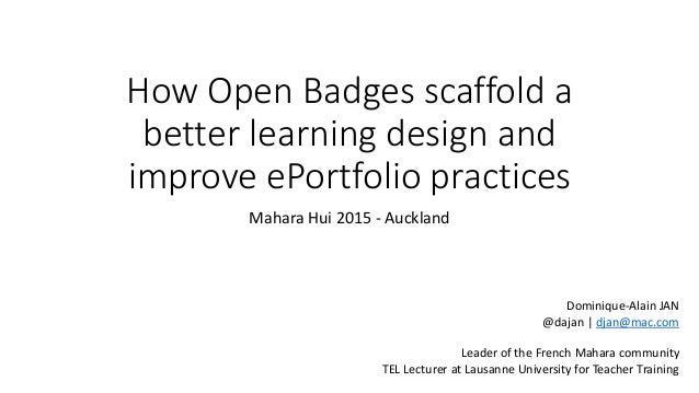 How Open Badges scaffold a better learning design and improve ePortfolio practices Mahara Hui 2015 - Auckland Dominique-Al...