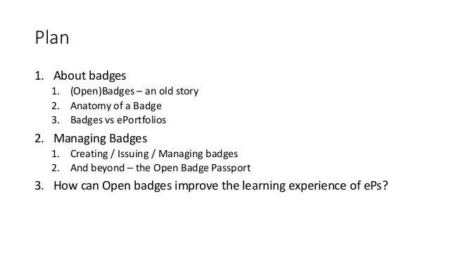Plan 1. About badges 1. (Open)Badges – an old story 2. Anatomy of a Badge 3. Badges vs ePortfolios 2. Managing Badges 1. C...