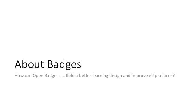 About Badges How can Open Badges scaffold a better learning design and improve eP practices?