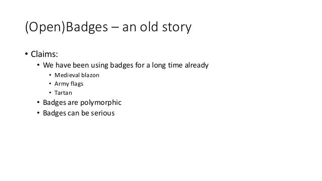 (Open)Badges – an old story • Claims: • We have been using badges for a long time already • Medieval blazon • Army flags •...